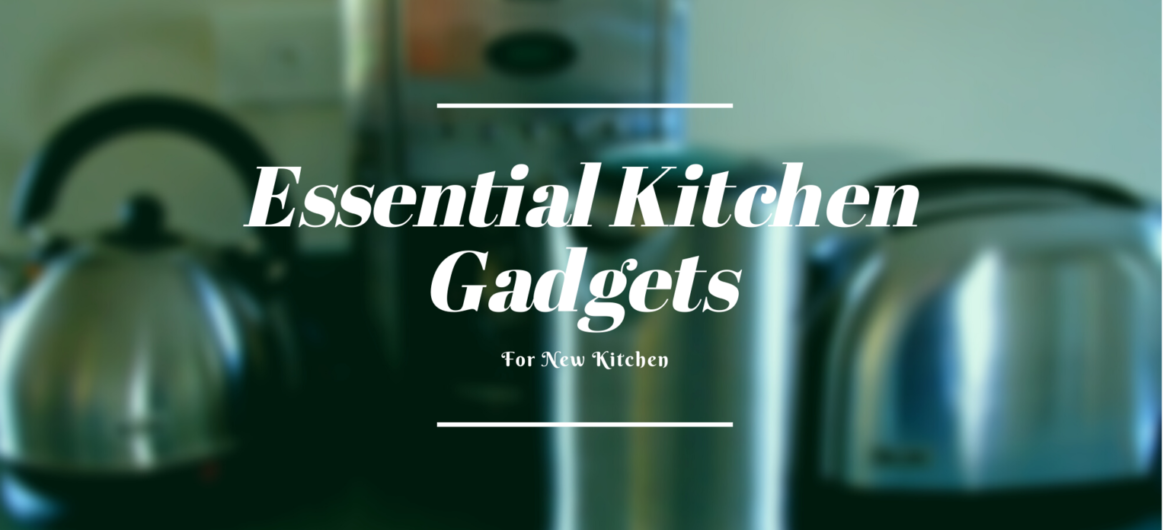 Gadgets Should Have in Your New Kitchen